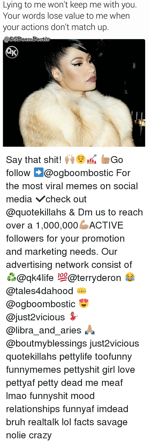 Bruh, Crazy, and Facts: Lying to me won't keep me with you.  Your words lose value to me when  your actions don't match up.  oo  Bostic Say that shit! 🙌🏽😌💅🏽 👍🏽Go follow ➡@ogboombostic For the most viral memes on social media ✔check out @quotekillahs & Dm us to reach over a 1,000,000💪🏽ACTIVE followers for your promotion and marketing needs. Our advertising network consist of ♻@qk4life 💯@terryderon 😂@tales4dahood 👑@ogboombostic 😍@just2vicious 💃🏽@libra_and_aries 🙏🏽@boutmyblessings just2vicious quotekillahs pettylife toofunny funnymemes pettyshit girl love pettyaf petty dead me meaf lmao funnyshit mood relationships funnyaf imdead bruh realtalk lol facts savage nolie crazy