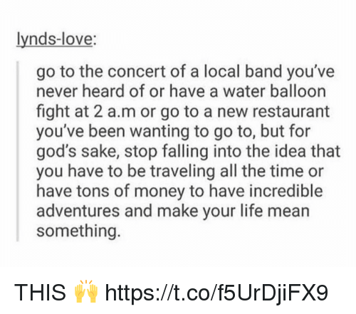 Life, Love, and Memes: lynds-love:  go to the concert of a local band you've  never heard of or have a water balloon  fight at 2 a.m or go to a new restaurant  you've been wanting to go to, but for  god's sake, stop falling into the idea that  you have to be traveling all the time or  have tons of money to have incredible  adventures and make your life mean  something THIS 🙌 https://t.co/f5UrDjiFX9