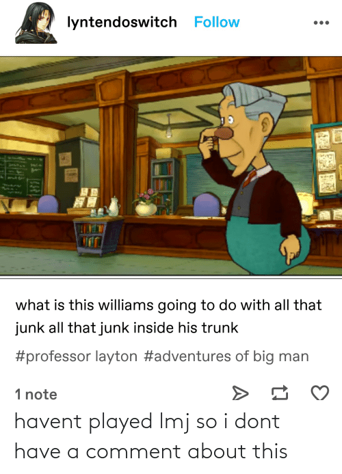 Tumblr, What Is, and All That: lyntendoswitch Follow  what is this williams going to do with all that  junk all that junk inside his trunk  #professor layton #adventures of big man  1 note havent played lmj so i dont have a comment about this
