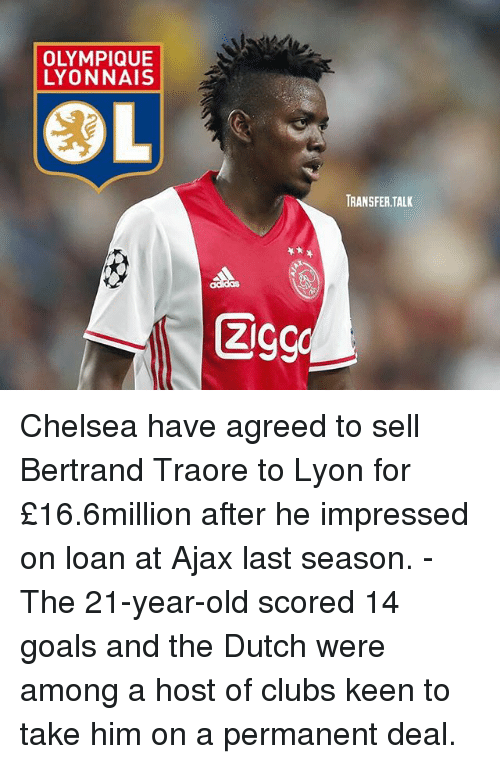 Chelsea, Goals, and Memes: LYONNAIS  COL  ZI  TRANSFER TALK Chelsea have agreed to sell Bertrand Traore to Lyon for £16.6million after he impressed on loan at Ajax last season. - The 21-year-old scored 14 goals and the Dutch were among a host of clubs keen to take him on a permanent deal.