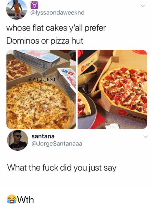 Memes, Pizza, and Pizza Hut: @lyssaondaweeknd  whose flat cakes y'all prefer  Dominos or pizza hut  WILL ENT  santana  @JorgeSantanaaa  What the fuck did you just say 😂Wth