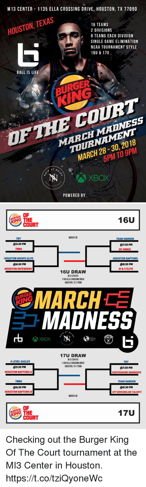 Ball Is Life, Burger King, and Philadelphia Eagles: M 13 CENTER 1135 ELLA CROSSING DRIVE, HOUSTON, TX 77090  HOUSTON, TEXAS  16 TEAMS  2 DIVISIONS  8 TEAMS EACH DIVISION  SINGLE GAME ELIMINATIOM  NCAA TOURNAMENT STYLE  16U & 17U  BALL IS LIFE  KING  MARCH MADNESS  TOURNAMENT  MARCH 28-30, 2018  OFTHE COURT  5PM TO 9PM  ET N  IN  XBOX  CELLE  POWERED BY   OF  BURGER  RYİNG THE  16U  COURT  MARCH 28  TBT  @5:30 PM  TNBA  TEAM HARDEN  @7:30 PM  DC KINGS  HOUSTON HOOPS ELITE  HOUSTON RAPTORS  @6:30 PM  8:30 PM  HOUSTON DEFENDERS  M& E ELITE  16U DRAW  M13 CENTER  1135 ELLA CROSSING DRIVE  HOUSTON, TX 77090  MARCH  MADNESS  BURGER  rt  XBOX  CELL  17U DRAW  M13 CENTER  1135 ELLA CROSSING DRIVE  HOUSTON, TX 77090  A LEVEL EAGLES  TBT  @5:30 PM  HOUSTON RAPTORS A  @7:30 PM  SOUTHSHORE WARRIORS  TNBA  TEAM HARDEN  @6:30 PM  HOUSTON RAPTORS B  @8:30 PM  UFT (UNFAMILIAR TALENT)  MARCH 28  17U  BURGER  KING THE  COURT Checking out the Burger King Of The Court tournament at the MI3 Center in Houston. https://t.co/tziQyoneWc