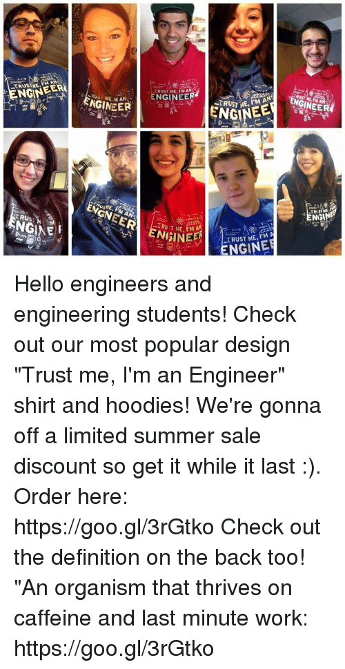 "Hello, Work, and Summer: M A  ENGIN  TRUST ME, PM AN  ENGINEER  NGINEERİ  ME, MAN  ENGINEE  TRUST ME, i'M A  ENB  TRUSM  «TRUT ME, l.MA  TRUST ME, I'M A  ENGINE  NEE Hello engineers and engineering students! Check out our most popular design ""Trust me, I'm an Engineer"" shirt and hoodies! We're gonna off a limited summer sale discount so get it while it last :). Order here: https://goo.gl/3rGtko  Check out the definition on the back too! ""An organism that thrives on caffeine and last minute work:   https://goo.gl/3rGtko"