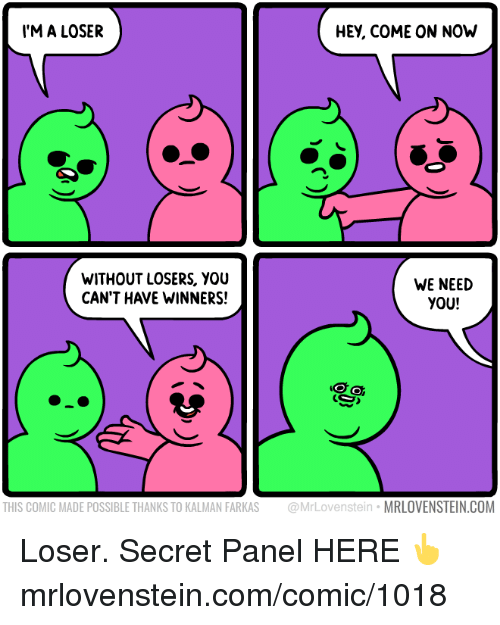 Memes, 🤖, and Com: M A LOSER  HEY, COME ON NOh  WITHOUT LOSERS, YOU  CAN'T HAVE WINNERS!  WE NEED  YOU!  THIS COMIC MADE POSSIBLE THANKS TO KALMAN FARKAS @MrLovenstein MRLOVENSTEIN.COM Loser.  Secret Panel HERE 👆 mrlovenstein.com/comic/1018