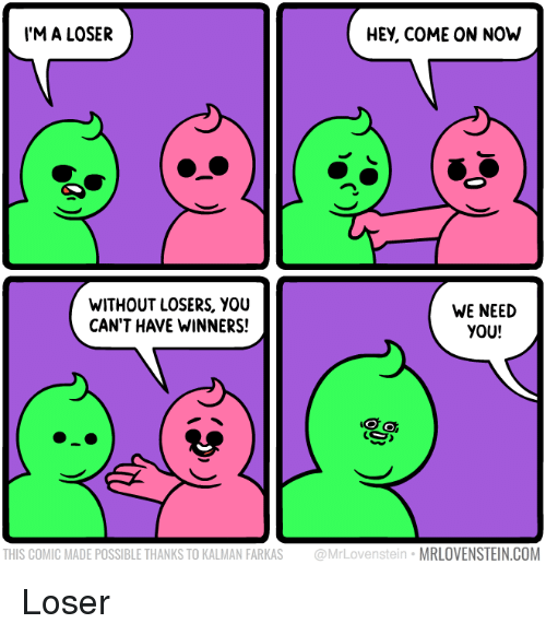 Com, Comic, and You: M A LOSER  HEY, COME ON NOh  WITHOUT LOSERS, YOU  CAN'T HAVE WINNERS!  WE NEED  YOU!  THIS COMIC MADE POSSIBLE THANKS TO KALMAN FARKAS @MrLovenstein MRLOVENSTEIN.COM Loser