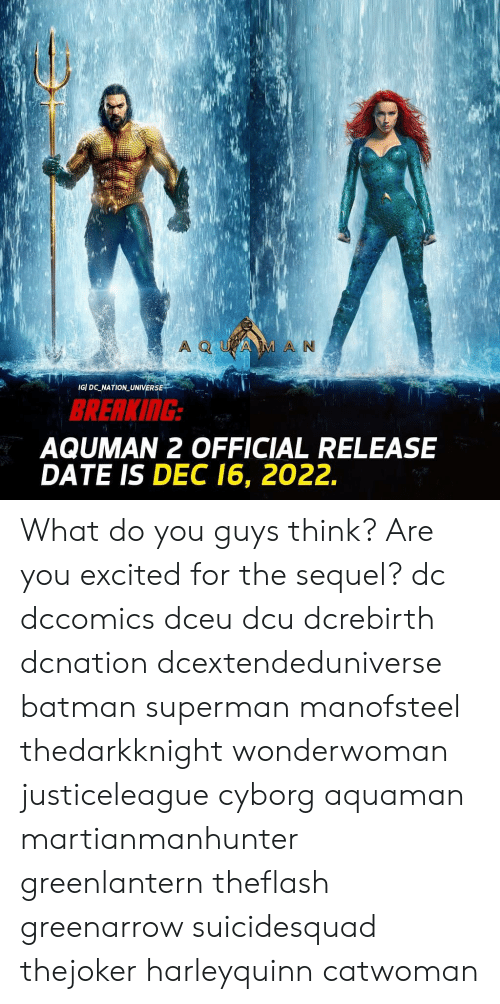 Batman, Memes, and Superman: M A N  IGI DC NATION UNIVERSE  BRERKING  AQUMAN 2 OFFICIAL RELEASE  DATE IS DEC 16, 2022. What do you guys think? Are you excited for the sequel? dc dccomics dceu dcu dcrebirth dcnation dcextendeduniverse batman superman manofsteel thedarkknight wonderwoman justiceleague cyborg aquaman martianmanhunter greenlantern theflash greenarrow suicidesquad thejoker harleyquinn catwoman