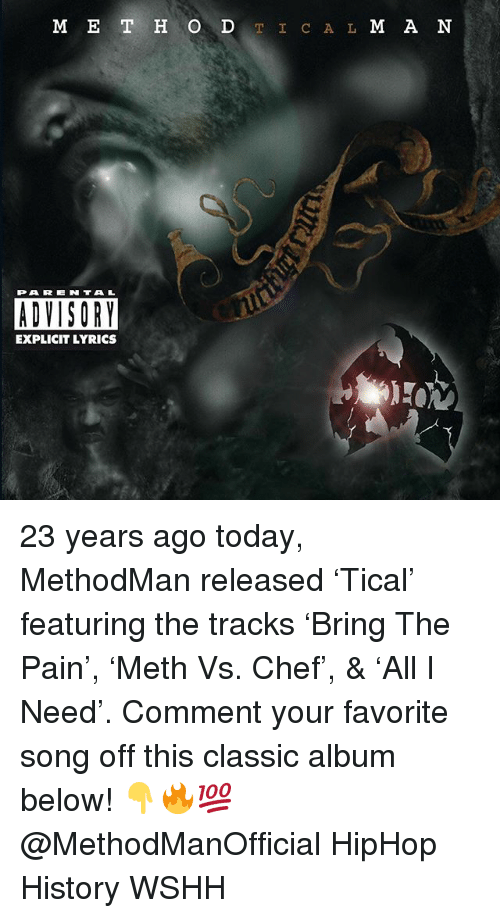 Memes, Wshh, and Chef: M E T H O DTIC A L M A N  PAREN TAL  ADVISORY  EXPLICIT LYRICS 23 years ago today, MethodMan released 'Tical' featuring the tracks 'Bring The Pain', 'Meth Vs. Chef', & 'All I Need'. Comment your favorite song off this classic album below! 👇🔥💯 @MethodManOfficial HipHop History WSHH