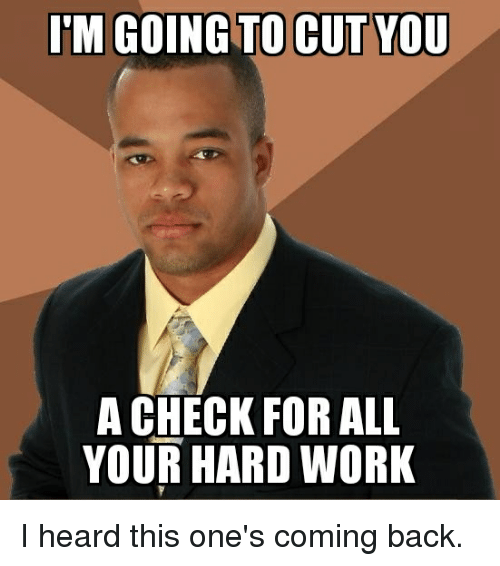 M GOING TO CUT YOU a CHECK FOR ALL YOUR HARD WORK I Heard This One's