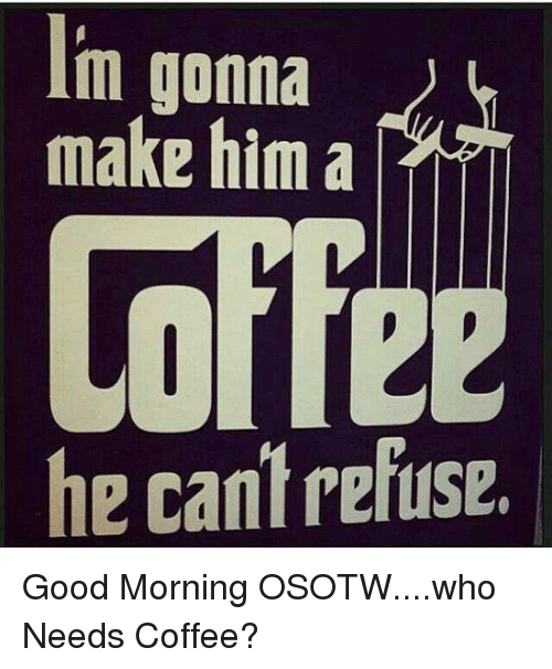 M Gonna Make Him A He Cantrefuse Good Morning Osotwwho Needs Coffee