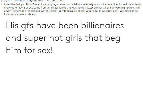 Ass, Family, and Girls: M H  0 points T  Lmao the fact you think I'm an incel. 4 gf ago came from a billionaire family and sucked my dick/ fucked me at least  every other day 2 gf ago came from a rich ass family and was voted hottest girl her all girls private high school and  always begged me for sex and last gf I broke up with because all she wanted to do was fuck and I was tired of her  because she was a rebound. His gfs have been billionaires and super hot girls that beg him for sex!