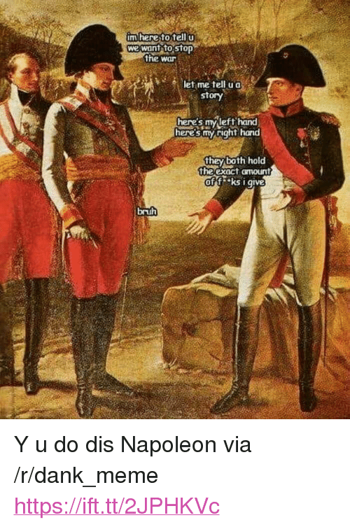 "Bruh, Dank, and Meme: m here to telI  we want to stop  the war  let me tell u a  story  here's mvleft hand  here's my right hand  they both hold  the exact omount  off ks i give  bruh <p>Y u do dis Napoleon via /r/dank_meme <a href=""https://ift.tt/2JPHKVc"">https://ift.tt/2JPHKVc</a></p>"