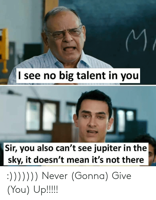 Jupiter, Mean, and Never: M.  I see no big talent in you  Sir, you also can't see jupiter in the  sky, it doesn't mean it's not there :))))))) Never (Gonna) Give (You) Up!!!!!
