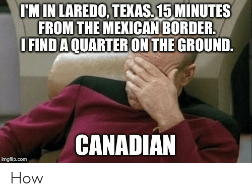 Texas, Canadian, and Mexican: M IN LAREDO, TEXAS.15 MINUTES  FROM THE MEXICAN BORDER  IFIND AQUARTER ON THE GROUND.  CANADIAN  imgflip.com How