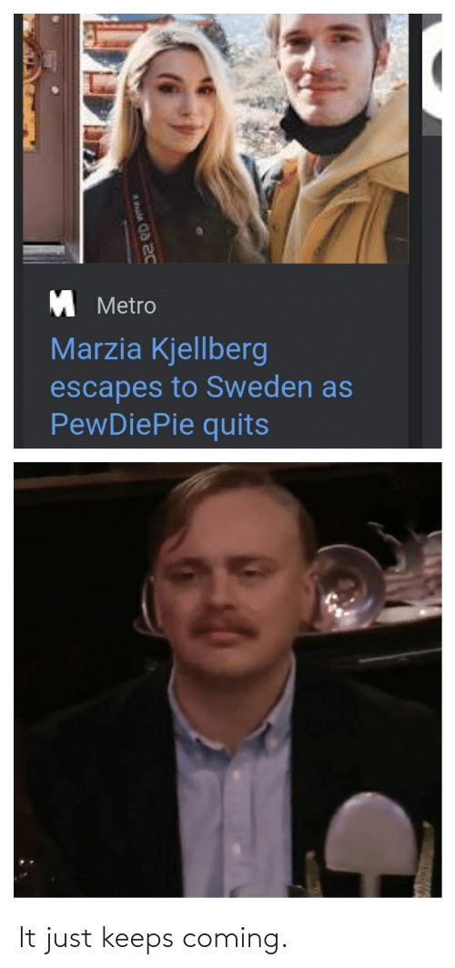 Metro, Sweden, and Pewdiepie: M Metro  Marzia Kjellberg  escapes to Sweden as  PewDiePie quits It just keeps coming.