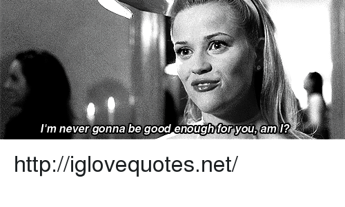Good, Http, and Never: 'm never gonna be good enoughfor you, am l? http://iglovequotes.net/