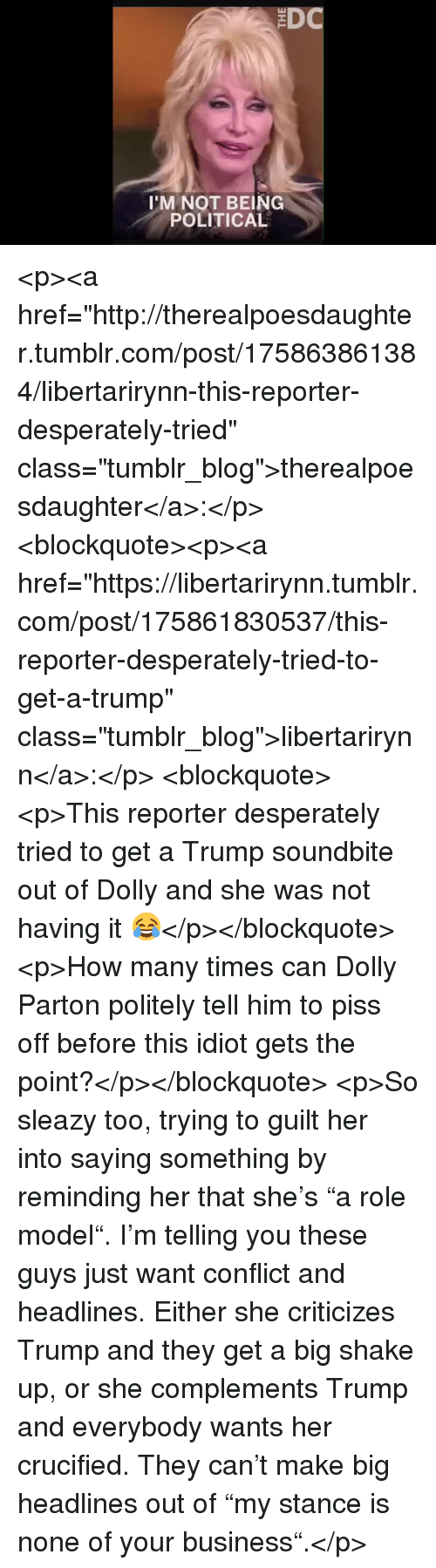 """How Many Times, Tumblr, and Blog: 'M NOT BEING  POLITICAL <p><a href=""""http://therealpoesdaughter.tumblr.com/post/175863861384/libertarirynn-this-reporter-desperately-tried"""" class=""""tumblr_blog"""">therealpoesdaughter</a>:</p>  <blockquote><p><a href=""""https://libertarirynn.tumblr.com/post/175861830537/this-reporter-desperately-tried-to-get-a-trump"""" class=""""tumblr_blog"""">libertarirynn</a>:</p>  <blockquote><p>This reporter desperately tried to get a Trump soundbite out of Dolly and she was not having it 😂</p></blockquote>  <p>How many times can Dolly Parton politely tell him to piss off before this idiot gets the point?</p></blockquote>  <p>So sleazy too, trying to guilt her into saying something by reminding her that she's """"a role model"""". I'm telling you these guys just want conflict and headlines. Either she criticizes Trump and they get a big shake up, or she complements Trump and everybody wants her crucified. They can't make big headlines out of """"my stance is none of your business"""".</p>"""
