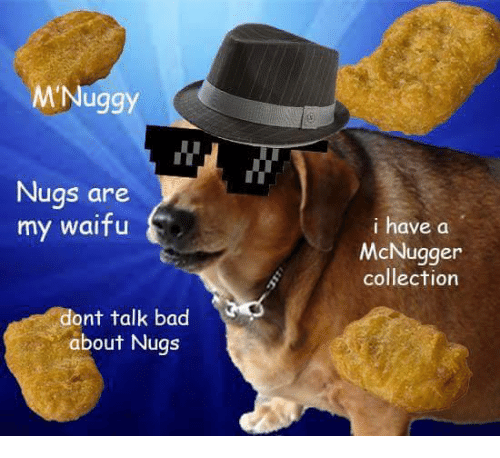 Bad, Waifu, and Talking: M Nuggy  Nugs are  my waifu  ont talk bad  about Nugs  i have a  McNugger  collection
