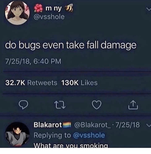 Fall, What, and Damage: m ny  @vsshole  do bugs even take fall damage  7/25/18, 6:40 PM  32.7K Retweets 130K Likes  @Blakarot 7/25/18  Blakarot  Replying to @vsshole  What are vou smokina