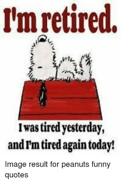 M Retired Iwas Tired Yesterday And Im Tired Again Today Image
