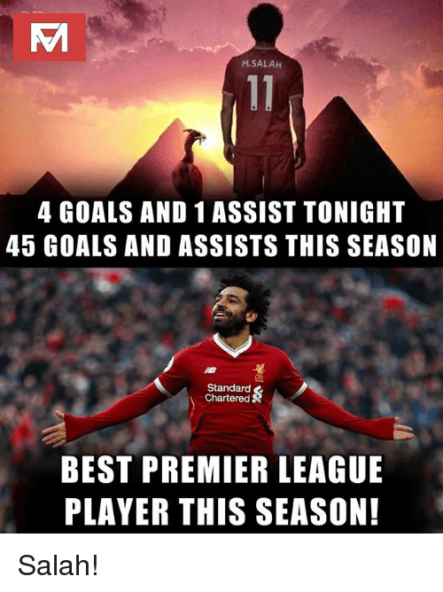 Goals, Memes, and Premier League: M.SALAH  4 GOALS AND 1 ASSIST TONIGHT  45 GOALS AND ASSISTS THIS SEASON  Standard  Chartered  BEST PREMIER LEAGUE  PLAYER THIS SEASON! Salah!