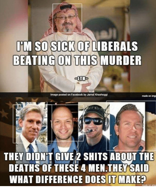 Facebook, Memes, and Image: M SO SICK OFLIBERALS  BEATING ON THIS MURDER  -LTH  Image posted on Facebook by Jamal Khashoggi  made on img  THEY DIDNT GIVE 2 SHITS ABOUT THE  DEATHS OF THESE 4 MEN.THEY SAID  WHAT DIFFERENCE DOES IT MAKE?
