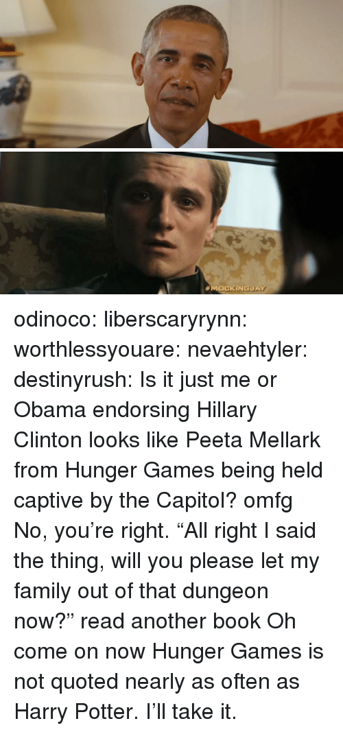 "Family, Harry Potter, and Hillary Clinton:  #M  SOCK İNGaA odinoco:  liberscaryrynn: worthlessyouare:  nevaehtyler:  destinyrush:  Is it just me or Obama endorsing Hillary Clinton looks like Peeta Mellark from Hunger Games being held captive by the Capitol?  omfg  No, you're right.   ""All right I said the thing, will you please let my family out of that dungeon now?""  read another book  Oh come on now Hunger Games is not quoted nearly as often as Harry Potter. I'll take it."