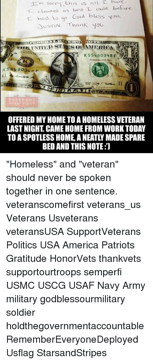 "Memes, 🤖, and Usa: 'm sorri this is L  c Leaned us best L could before  had to op  God bless you.  N. Thank you.  US SN K55480348  VETERANS  COME FIRST  OFFERED MY HOME TO A HOMELESS VETERAN  LASTNIGHT CAME HOME FROM WORK TODAY  TO A SPOTLESS HOME A NEATLY MADE SPARE  BED AND THIS NOTE:J ""Homeless"" and ""veteran"" should never be spoken together in one sentence. veteranscomefirst veterans_us Veterans Usveterans veteransUSA SupportVeterans Politics USA America Patriots Gratitude HonorVets thankvets supportourtroops semperfi USMC USCG USAF Navy Army military godblessourmilitary soldier holdthegovernmentaccountable RememberEveryoneDeployed Usflag StarsandStripes"