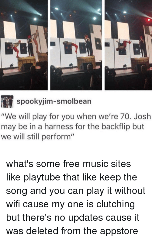 "Ironic, Song, and Play: M spooky jim-smolbean  ""We will play for you when we're 70. Josh  may be in a harness for the backflip but  we will still perform"" what's some free music sites like playtube that like keep the song and you can play it without wifi cause my one is clutching but there's no updates cause it was deleted from the appstore"