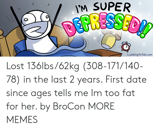 Dank, Memes, and Target: M SUPER  LoadingArtist.com Lost 136lbs/62kg (308-171/140-78) in the last 2 years. First date since ages tells me Im too fat for her. by BroCon MORE MEMES