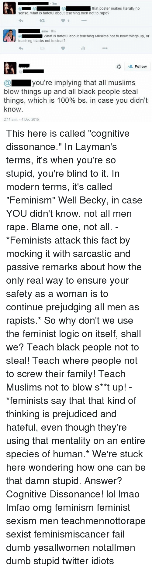 "Dumb, Fail, and Logic: @m that poster makes literally no  sense. What is hateful about teaching men not to rape?  Same 8m  What is hateful about teaching Muslims not to blow things up, or  NY teaching blacks not to steal?  Follow  you're implying that all muslims  blow things up and all black people steal  things, which is 100% bs. in case you didn't  know  2:11 a.m. -4 Dec 2015 This here is called ""cognitive dissonance."" In Layman's terms, it's when you're so stupid, you're blind to it. In modern terms, it's called ""Feminism"" Well Becky, in case YOU didn't know, not all men rape. Blame one, not all. -*Feminists attack this fact by mocking it with sarcastic and passive remarks about how the only real way to ensure your safety as a woman is to continue prejudging all men as rapists.* So why don't we use the feminist logic on itself, shall we? Teach black people not to steal! Teach where people not to screw their family! Teach Muslims not to blow s**t up! -*feminists say that that kind of thinking is prejudiced and hateful, even though they're using that mentality on an entire species of human.* We're stuck here wondering how one can be that damn stupid. Answer? Cognitive Dissonance! lol lmao lmfao omg feminism feminist sexism men teachmennottorape sexist feminismiscancer fail dumb yesallwomen notallmen dumb stupid twitter idiots"