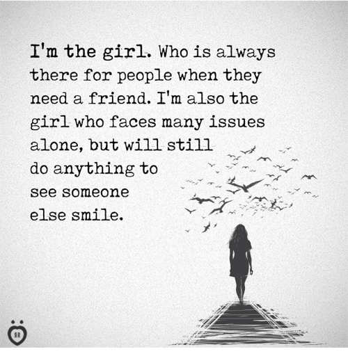 Being Alone, Girl, and Smile: |'m the girl. Who is always  there for people when they  need a friend. I' also the  girl who faces many issues  alone, but will still  do anything to  see someone  else smile.