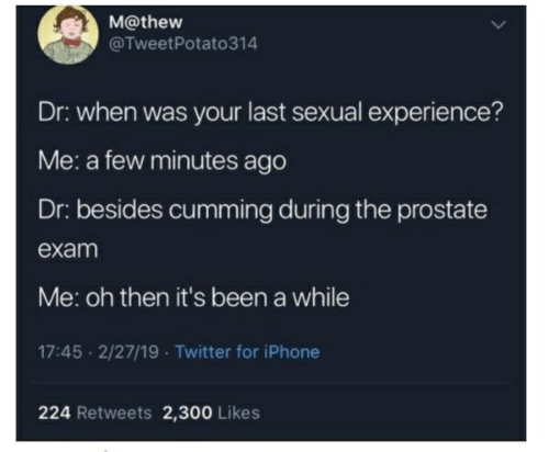 Iphone, Twitter, and Experience: M@thew  @TweetPotato314  Dr: when was your last sexual experience?  Me: a few minutes ago  Dr: besides cumming during the prostate  exam  Me: oh then it's been a while  17:45 2/27/19 Twitter for iPhone  224 Retweets 2,300 Likes