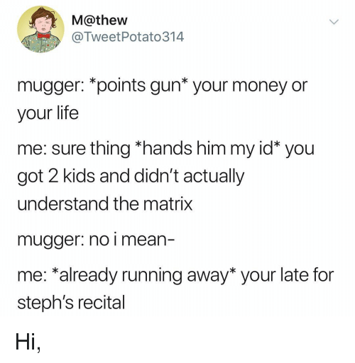 """Life, Money, and The Matrix: M@thew  @TweetPotato314  mugger: """"points gun* your money or  your life  me: sure thing *hands him my id* you  got 2 kids and didn't actually  understand the matrix  mugger: no i mean-  me: *already running away* your late for  steph's recital Hi,"""
