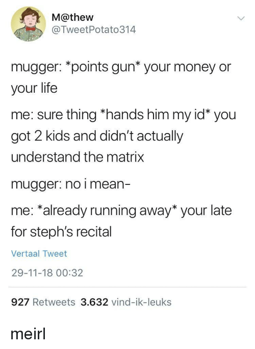 Life, Money, and The Matrix: M@thew  @TweetPotato314  mugger: *points gun* your money or  your life  me: sure thing *hands him my id* you  got 2 kids and didn't actually  understand the matrix  mugger. no i mean-  me: *already running away* your late  for steph's recital  Vertaal Tweet  29-11-18 00:32  927 Retweets 3.632 vind-ik-leuks meirl