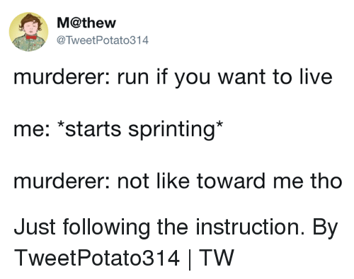 Dank, Run, and Live: M@thew  @TweetPotato314  murderer: run if you want to live  me: *starts sprinting*  murderer: not like toward me tho Just following the instruction.  By TweetPotato314 | TW