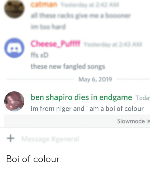 "Songs, Today, and Boi: m too harn  Cheese-Puff"" vested""#243 AM  fs xD  these new fangled songs  May 6, 2019  ben shapiro dies in endgame Today  im from niger and i am a boi of colour  Slowmode is Boi of colour"