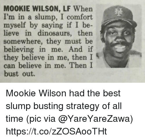 Sports, Best, and Dinosaurs: M00KIE WILSON, LF When  I'm in a slump, I comfort  myself by  saying if I be  lieve in dinosaurs, then s  somewhere, they must be  believing in me.  And if  they believe in me, then I  can believe in me. Then I  bust out. Mookie Wilson had the best slump busting strategy of all time   (pic via @YareYareZawa) https://t.co/zZOSAooTHt