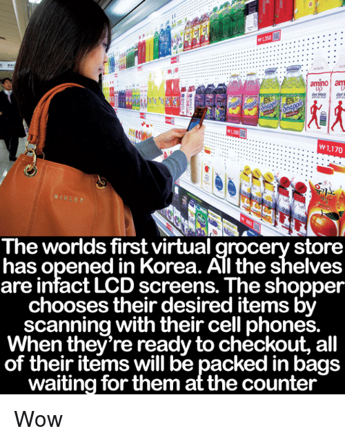 Memes, Wow, and Waiting...: m1350  amino am  W 1,170  The worlds first virtual grocery store  has opened in Korea. All the shelves  are intact LCD screens. The shopper  chooses their desired items by  scanning with their cell phones.  When they're ready to checkout, all  of their items will be packed in bags  waiting for them at the counter Wow