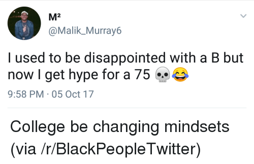 Blackpeopletwitter, College, and Disappointed: M2  @Malik_ Murray6  I used to be disappointed with a B but  now I get hype for a 75  9:58 PM 05 Oct 17 <p>College be changing mindsets (via /r/BlackPeopleTwitter)</p>