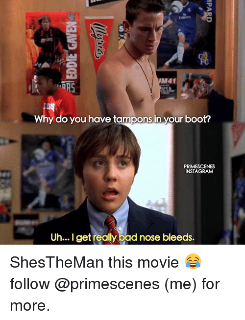 Bad, Instagram, and Memes: M41  ORS  Why do you have tampons in your boot?  PRIMESCENES  INSTAGRAM  Uh... I get really bad nose bleeds. ShesTheMan this movie 😂 follow @primescenes (me) for more.