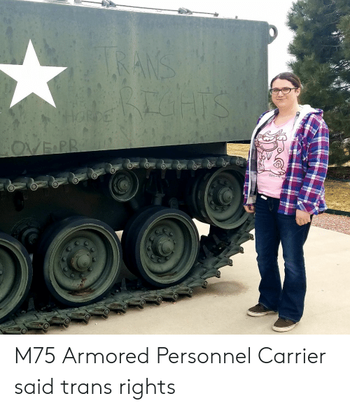 M75 Armored Personnel Carrier Said Trans Rights | Carrier