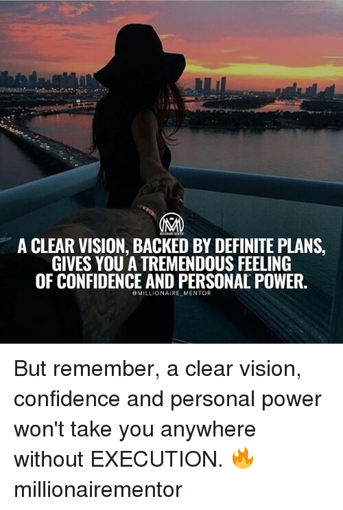 Confidence, Memes, and Vision: MA  A CLEAR VISION, BACKED BY DEFINITE PLANS,  GIVES YOU A TREMENDOUS FEELING  OF CONFIDENCE AND PERSONAL POWER.  MILLIONAIRE MENTOR But remember, a clear vision, confidence and personal power won't take you anywhere without EXECUTION. 🔥 millionairementor