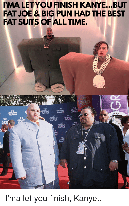 Fat Joe, Grammy Awards, and Kanye: MA LETYOU FINISH KANYE...BUT  FAT JOE & BIG PUN HAD THE BEST  FAT SUTS OF ALL TIME.  RECORDING  CADEMY  THE  THE  THE  AWARDS  AWARDS  AW  THE  THE  GRAMMY  AWARDS  THE  THE  AWARDS  AWARD  THE  AWARDS  THE  AWAF