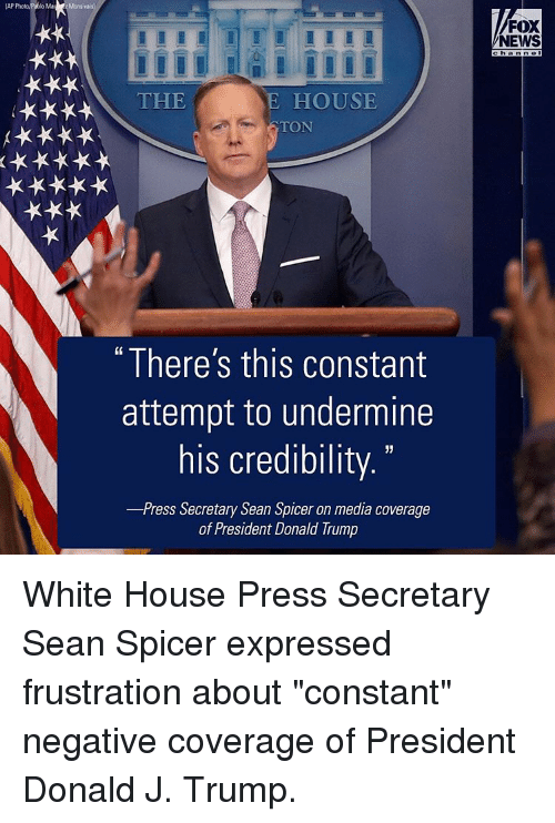 "Memes, Fox News, and 🤖: Ma Monsivais  THE  E HOUSE  TON  ""There's this constant  attempt to undermine  his credibility.  -Press Secretary Sean Spicer on media coverage  of President Donald Trump  FOX  NEWS  Channel White House Press Secretary Sean Spicer expressed frustration about ""constant"" negative coverage of President Donald J. Trump."