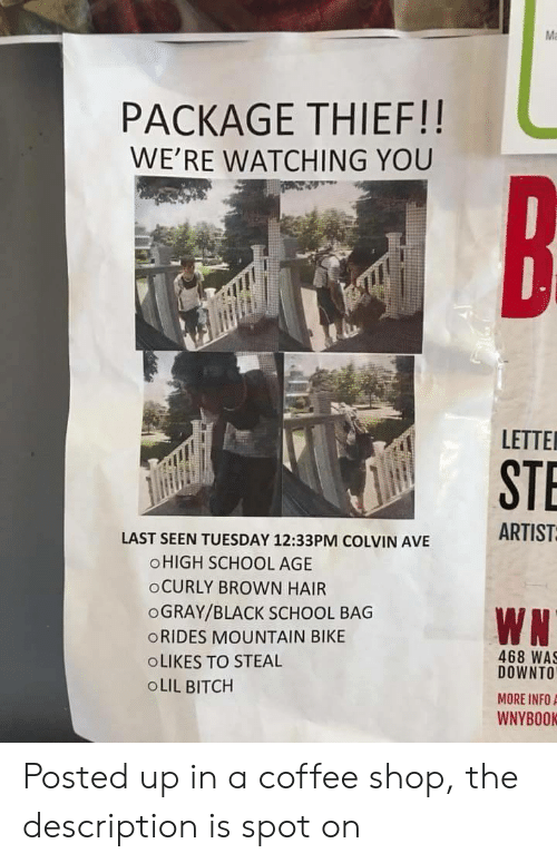Bitch, School, and Black: Ma  PACKAGE THIEF!!  WE'RE WATCHING YOU  LETTE  STE  ARTIST  LAST SEEN TUESDAY 12:33PM COLVIN AVE  OHIGH SCHOOL AGE  oCURLY BROWN HAIR  OGRAY/BLACK SCHOOL BAG  ORIDES MOUNTAIN BIKE  OLIKES TO STEAL  OLIL BITCH  468 WAS  DOWNTO  MORE INFOA  WNYBOOK Posted up in a coffee shop, the description is spot on