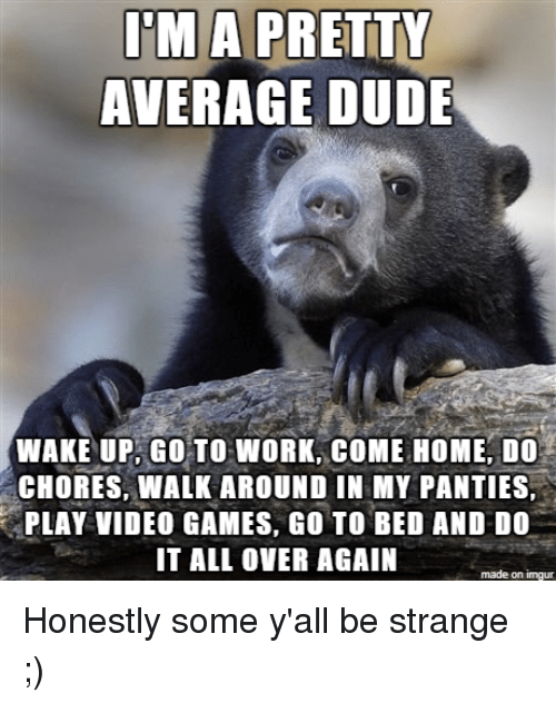 Dude, Video Games, and Work: MA PRETTY  AVERAGE DUDE  WAKE UP.GOTO WORK, COME HOME, DO  CHORES, WALK AROUND IN MY PANTIES,  PLAY VIDEO GAMES, GO TO BED AND DO  IT ALL OVER AGAIN  made on imgur