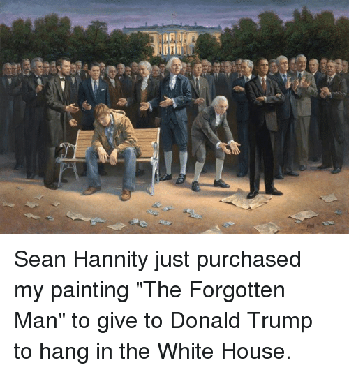 "Memes, White House, and Paint: MA Sean Hannity just purchased my painting ""The Forgotten Man"" to give to Donald Trump to hang in the White House."