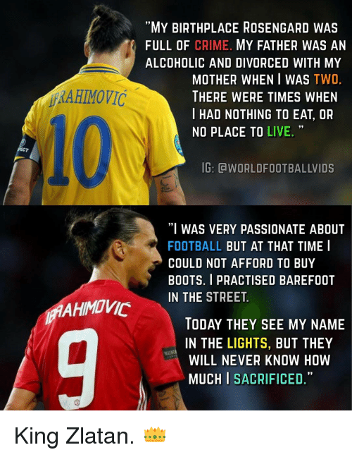 """Memes, 🤖, and Boot: MAAHIMOVIC  AHIMOVIC  MY BIRTHPLACE ROSENGARD WAS  FULL OF CRIME  MY FATHER WAS AN  ALCOHOLIC AND DIVORCED WITH MY  MOTHER WHEN I WAS  TWO  THERE WERE TIMES WHEN  I HAD NOTHING TO EAT, OR  NO PLACE TO LIVE.  IG: OdWORLDFOOTBALLVIDS  """"I WAS VERY PASSIONATE ABOUT  FOOTBALL  BUT AT THAT TIME I  COULD NOT AFFORD TO BUY  BOOTS. I PRACTISED BAREFOOT  IN THE STREET  TODAY THEY SEE MY NAME  IN THE LIGHTS, BUT THEY  WILL NEVER KNOW HOW  MUCH I  SACRIFICED King Zlatan. 👑"""