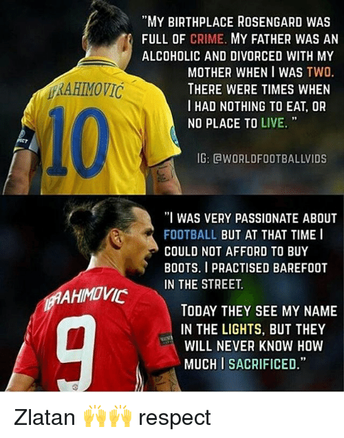 """Memes, 🤖, and Boot: MAAHIMOVIC  """"MY BIRTHPLACE ROSENGARD WAS  FULL OF CRIME.  MY FATHER WAS AN  ALCOHOLIC AND DIVORCED WITH MY  MOTHER WHEN I WAS  TWO  THERE WERE TIMES WHEN  I HAD NOTHING TO EAT, OR  NO PLACE TO  LIVE.  IG: CWORLDFOOTBALLVIDS  """"I WAS VERY PASSIONATE ABOUT  FOOTBALL  BUT AT THAT TIME I  COULD NOT AFFORD TO BUY  BOOTS. I PRACTISED BAREFOOT  IN THE STREET.  TODAY THEY SEE MY NAME  IN THE LIGHTS, BUT THEY  WILL NEVER KNOW HOW  MUCHISACRIFICED."""" Zlatan 🙌🙌 respect"""