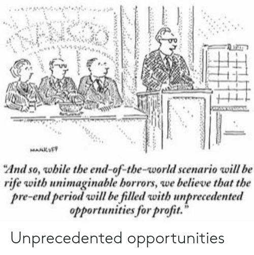 """Period, World, and Believe: MAAKFT  """"And so, while the end-of-the-world scenario will be  rife with unimaginable borrors, we believe that the  pre-end period will be filled with unprecedented  opportunities for profit. Unprecedented opportunities"""